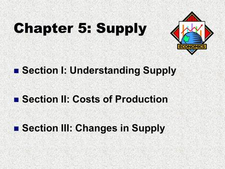 Chapter 5: Supply Section I: Understanding Supply Section II: Costs of Production Section III: Changes in Supply.
