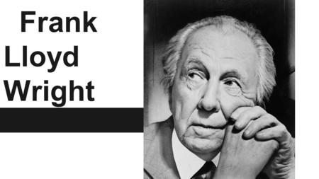 Frank Lloyd Wright. Early Life He was Born in 1867 In Richland Center Wisconsin Later moved to Madison Wisconsin He spent his summers in Spring Green.