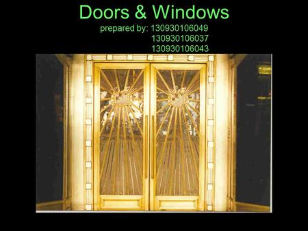 Doors & Windows prepared by: 130930106049 130930106037 130930106043.