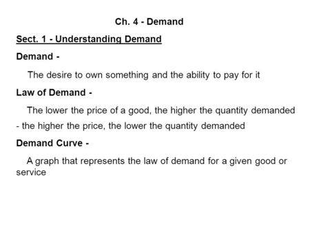 Ch. 4 - Demand Sect. 1 - Understanding Demand Demand - The desire to own something and the ability to pay for it Law of Demand - The lower the price of.