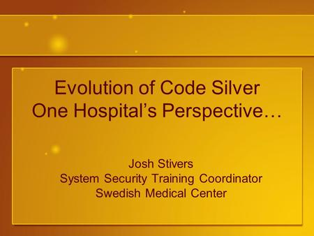 Evolution of Code Silver One Hospital's Perspective… Josh Stivers System Security Training Coordinator Swedish Medical Center.