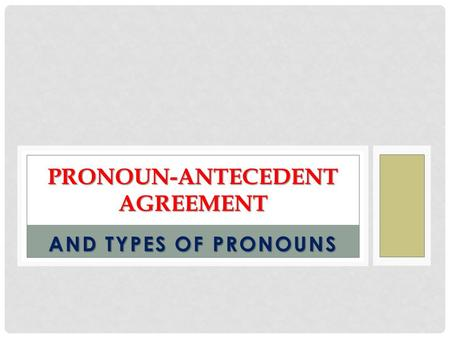 AND TYPES OF PRONOUNS PRONOUN-ANTECEDENT AGREEMENT.