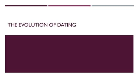 THE EVOLUTION OF DATING. DATING-THE PURPOSE  Dating has three purposes: 1. Socialization-Dating helps individuals build social skills. In dating, individuals.