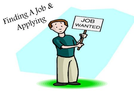 Finding A Job & Applying. Things to Consider Transportation Location Preferences Meeting the requirements Education.