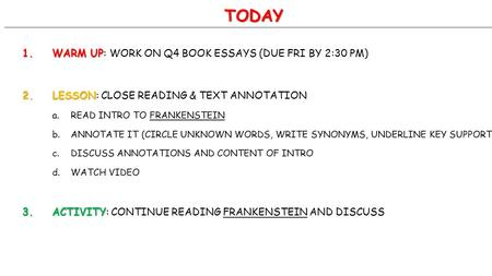 TODAY 1.WARM UP 1.WARM UP: WORK ON Q4 BOOK ESSAYS (DUE FRI BY 2:30 PM) 2.LESSON 2.LESSON: CLOSE READING & TEXT ANNOTATION a.READ INTRO TO FRANKENSTEIN.