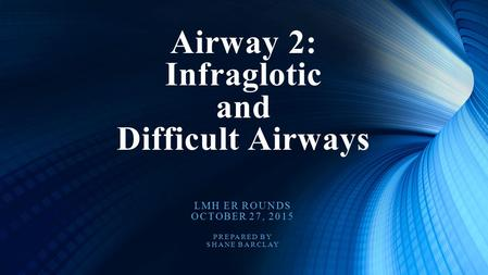 LMH ER ROUNDS OCTOBER 27, 2015 PREPARED BY SHANE BARCLAY Airway 2: Infraglotic and Difficult Airways.