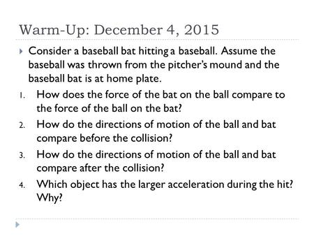 Warm-Up: December 4, 2015  Consider a baseball bat hitting a baseball. Assume the baseball was thrown from the pitcher's mound and the baseball bat is.