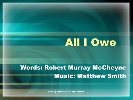 Used by Permission, CCLI#1899094 All I Owe Words: Robert Murray McCheyne Music: Matthew Smith.