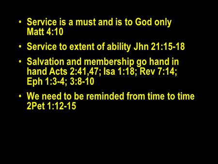 Service is a must and is to God only Matt 4:10 Service to extent of ability Jhn 21:15-18 Salvation and membership go hand in hand Acts 2:41,47; Isa 1:18;