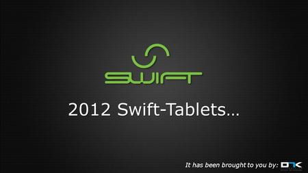 2012 Swift-Tablets… It has been brought to you by: