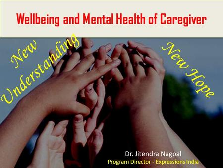 - Wellbeing and Mental Health of Caregiver Dr. Jitendra Nagpal Program Director - Expressions India New Understanding New Hope.