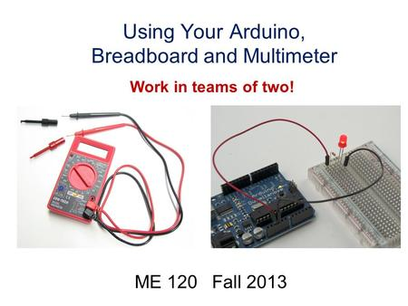 Using Your Arduino, Breadboard and Multimeter ME 120 Fall 2013 Work in teams of two!