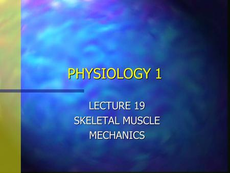 PHYSIOLOGY 1 LECTURE 19 SKELETAL MUSCLE MECHANICS.