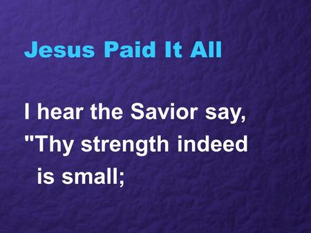 Jesus Paid It All I hear the Savior say, Thy strength indeed is small;