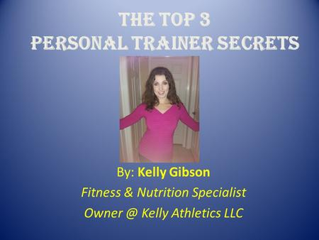 The Top 3 Personal trainer secrets By: Kelly Gibson Fitness & Nutrition Specialist Kelly Athletics LLC.
