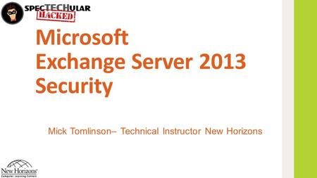 Microsoft Exchange Server 2013 Security Mick Tomlinson– Technical Instructor New Horizons.