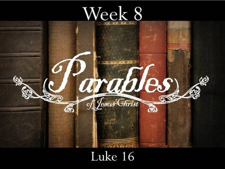 Week 8 Luke 16. 2 parables that deal with 2 things Something most of you walked in with. The place you want to go.