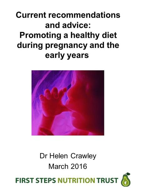Current recommendations and advice: Promoting a healthy diet during pregnancy and the early years Dr Helen Crawley March 2016.
