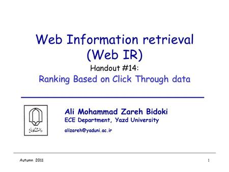 Autumn 20111 Web Information retrieval (Web IR) Handout #14: Ranking Based on Click Through data Ali Mohammad Zareh Bidoki ECE Department, Yazd University.