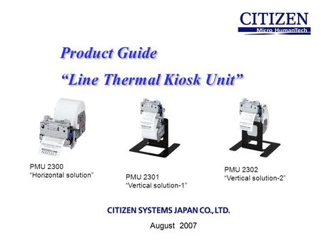 "Product Guide ""Line Thermal Kiosk Unit"" Product Guide ""Line Thermal Kiosk Unit"" August 2007 PMU 2300 ""Horizontal solution"" PMU 2301 ""Vertical solution-1"""