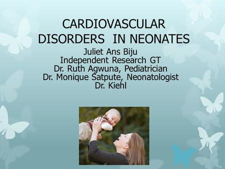CARDIOVASCULAR DISORDERS <strong>IN</strong> NEONATES Juliet Ans Biju Independent Research GT Dr. Ruth Agwuna, Pediatrician Dr. Monique Satpute, Neonatologist Dr. Kiehl.