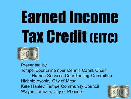 Earned Income Tax Credit (EITC) Presented by: Tempe Councilmember Dennis Cahill, Chair Human Services Coordinating Committee Nichole Ayoola, City of Mesa.
