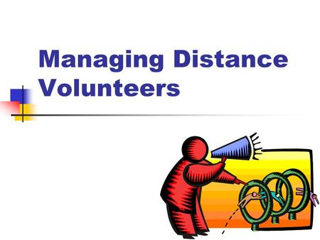 "Managing Distance Volunteers. ""Distance"" 4 Physical 4 Hierarchical 4 Temporal 4 Psychological."