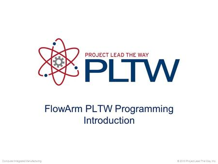 FlowArm PLTW Programming Introduction © 2013 Project Lead The Way, Inc.Computer Integrated Manufacturing.