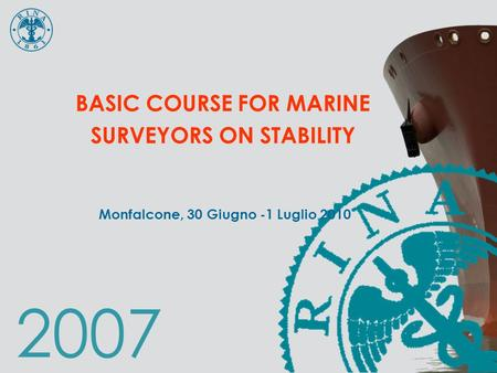 2007 BASIC COURSE <strong>FOR</strong> MARINE SURVEYORS ON STABILITY Monfalcone, 30 Giugno -1 Luglio 2010.