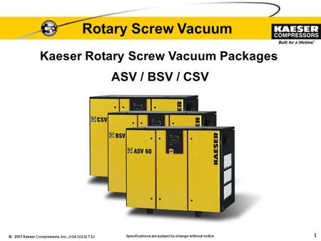  2007 Kaeser Compressors, Inc., USA (V2.0) TSJ 1 Rotary Screw Vacuum Specifications are subject to change without notice ASV / BSV / CSV Kaeser Rotary.