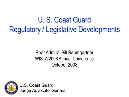 U. S. Coast Guard Regulatory / Legislative Developments Rear Admiral Bill Baumgartner WISTA 2008 Annual Conference October 2008 U.S. Coast Guard Judge.