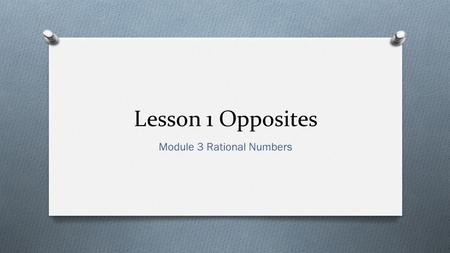 Lesson 1 Opposites Module 3 Rational Numbers. Use integers and absolute value to describe real-world mathematical situations. I can…
