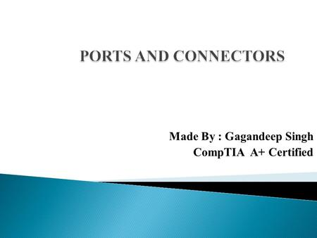 Made By : Gagandeep Singh CompTIA A+ Certified. PORTS ON MOTHERBOARD  PS/2 PORT  SERIAL PORT  PARALLEL PORT  VGA PORT  DVI PORT  USB PORT  MINI.