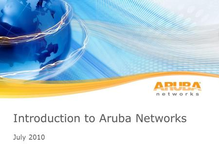 (C) 2010, Aruba Networks Inc. CONFIDENTIAL Introduction to Aruba Networks July 2010.