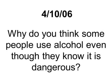 4/10/06 Why do you think some people use alcohol even though they know it is dangerous?