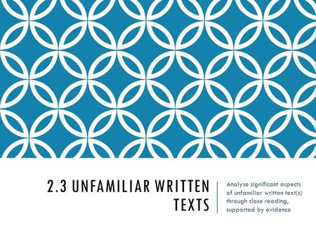 2.3 UNFAMILIAR WRITTEN TEXTS Analyse significant aspects of unfamiliar written text(s) through close reading, supported by evidence.