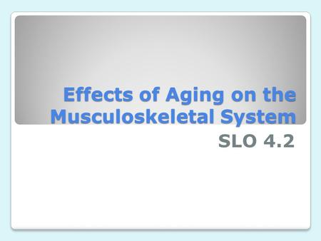 Effects of Aging on the Musculoskeletal System SLO 4.2.