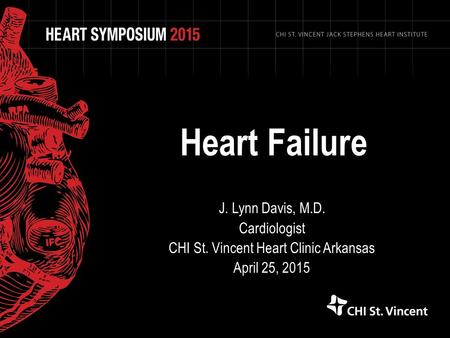 Heart Failure J. Lynn Davis, M.D. Cardiologist CHI St. Vincent Heart Clinic Arkansas April 25, 2015.