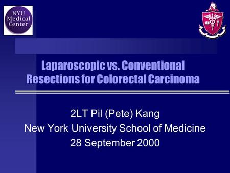 Laparoscopic vs. Conventional Resections for Colorectal Carcinoma 2LT Pil (Pete) Kang New York University School of Medicine 28 September 2000.