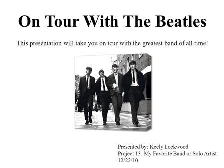 On Tour With The Beatles This presentation will take you on tour with the greatest band of all time! Presented by: Keely Lockwood Project 13: My Favorite.