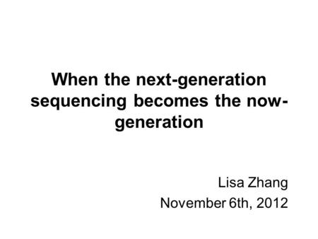 When the next-generation sequencing becomes the now- generation Lisa Zhang November 6th, 2012.