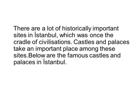 There are a lot of historically important sites in İstanbul, which was once the cradle of civilisations. Castles and palaces take an important place among.