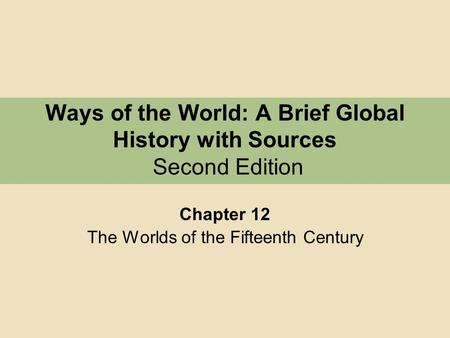 Ways of the World: A Brief Global History with Sources Second Edition Chapter 12 The Worlds of the Fifteenth Century.