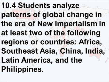 10.4 Students analyze patterns of global change in the era of New Imperialism in at least two of the following regions or countries: Africa, Southeast.