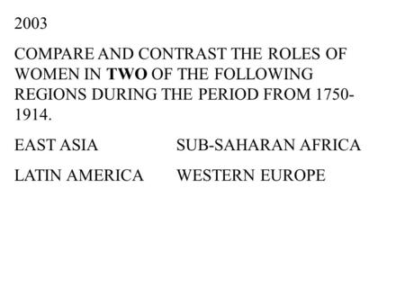 2003 COMPARE AND CONTRAST THE ROLES OF WOMEN IN TWO OF THE FOLLOWING REGIONS DURING THE PERIOD FROM 1750-1914. EAST ASIA		SUB-SAHARAN AFRICA LATIN AMERICA	WESTERN.