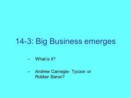 14-3: Big Business emerges –What is it? –Andrew Carnegie- Tycoon or Robber Baron?