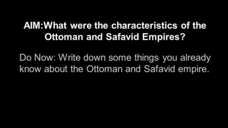 AIM:What were the characteristics of the Ottoman and Safavid Empires? Do Now: Write down some things you already know about the Ottoman and Safavid empire.