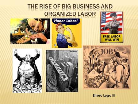 "Eliseo Lugo III.  Describe how new business methods helped American industry grow.  Identify the leaders in ""big business"" and describe their influence."
