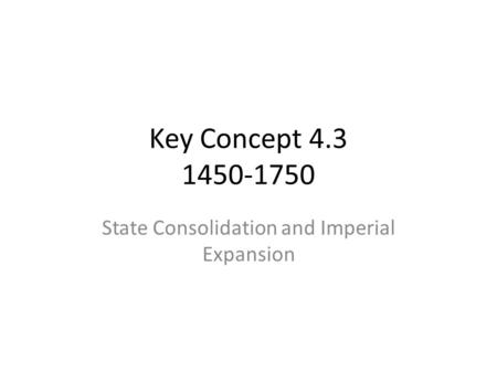 Key Concept 4.3 1450-1750 State Consolidation and Imperial Expansion.