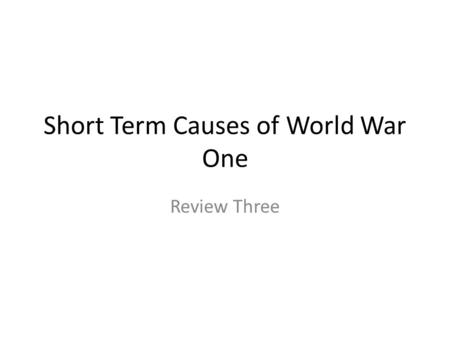 Short Term Causes of World War One Review Three. Short Term Causes of World War One Trouble in the Balkans. UNSTABLE! Why? Poor area of south- Eastern.